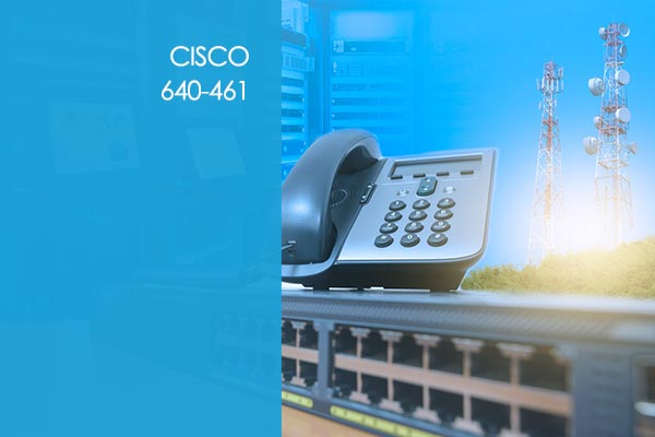 Cisco 640-461: Cisco Voice and Unified Communications Administration